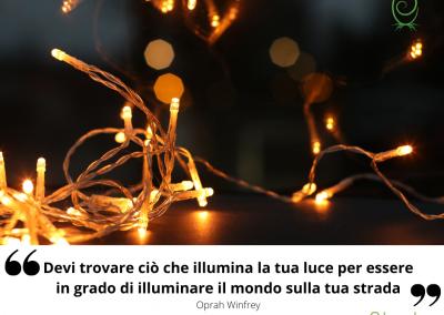Devi trovare ciò che illumina la tua luce per essere in grado di illuminare il mondo sulla tua strada. – Oprah Winfrey