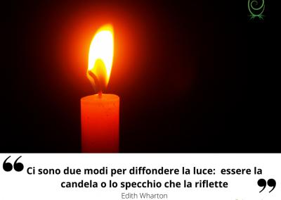 Ci sono due modi per diffondere la luce: essere la candela o lo specchio che la riflette. – Edith Wharton