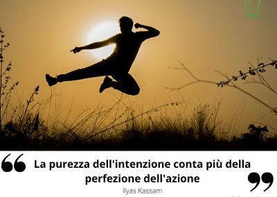 La purezza dell'intenzione conta più della perfezione dell'azione. – Ilyas Kassam