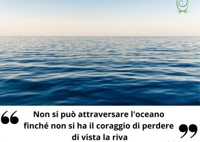 Non si può attraversare l'oceano finché non si ha il coraggio di perdere di vista la riva. – Cristoforo Colombo
