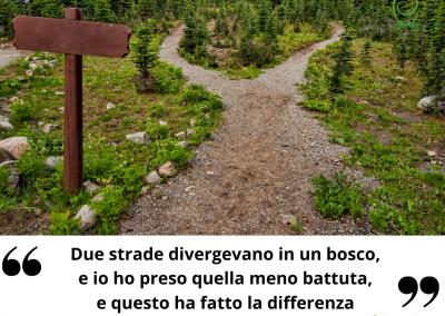 Due strade divergevano in un bosco, e io ho preso quella meno battuta, e questo ha fatto la differenza. -Robert Frost