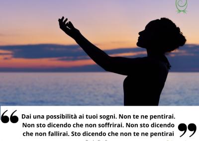 Dai una possibilità ai tuoi sogni. Non te ne pentirai. Non sto dicendo che non soffrirai. Non sto dicendo che non fallirai. Sto dicendo che non te ne pentirai. - Paulo Coelho