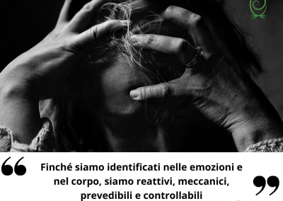 Finché siamo identificati nelle emozioni e nel corpo, siamo reattivi, meccanici, prevedibili e controllabili