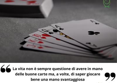 La vita non è sempre questione di avere in mano delle buone carte ma, a volte, di saper giocare bene una mano svantaggiosa. - Jack London